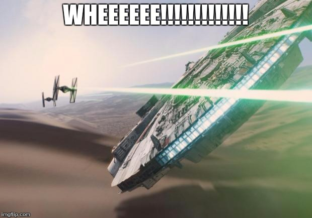 Force Awakens Falcon Star Wars VII | WHEEEEEE!!!!!!!!!!!!! | image tagged in force awakens falcon star wars vii | made w/ Imgflip meme maker