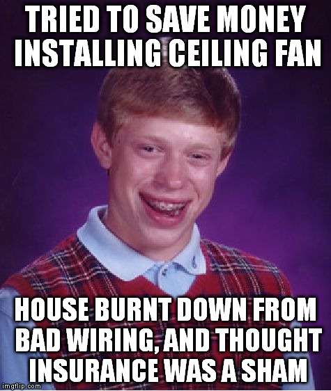 Bad Luck Brian Meme | TRIED TO SAVE MONEY INSTALLING CEILING FAN HOUSE BURNT DOWN FROM BAD WIRING, AND THOUGHT INSURANCE WAS A SHAM | image tagged in memes,bad luck brian | made w/ Imgflip meme maker