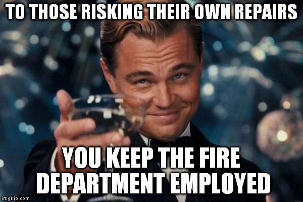 Leonardo Dicaprio Cheers Meme | TO THOSE RISKING THEIR OWN REPAIRS YOU KEEP THE FIRE DEPARTMENT EMPLOYED | image tagged in memes,leonardo dicaprio cheers | made w/ Imgflip meme maker