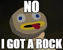 NO I GOT A ROCK | made w/ Imgflip meme maker