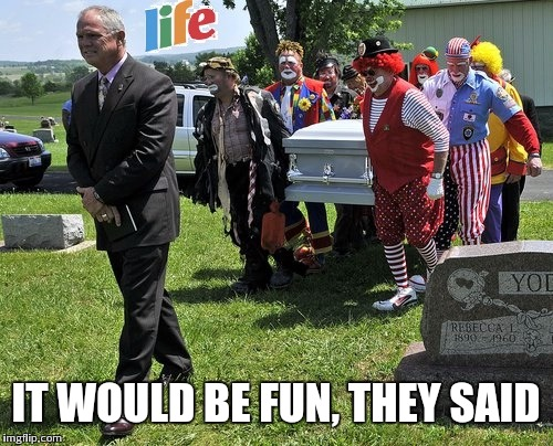 Not finny | IT WOULD BE FUN, THEY SAID | image tagged in life,clowns,funeral,not funny,fin | made w/ Imgflip meme maker