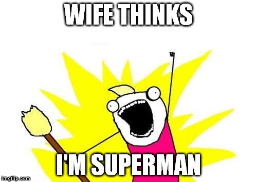 X All The Y Meme | WIFE THINKS I'M SUPERMAN | image tagged in memes,x all the y | made w/ Imgflip meme maker