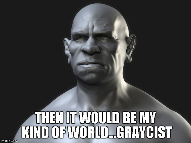 Gray Man | THEN IT WOULD BE MY KIND OF WORLD...GRAYCIST | image tagged in gray man | made w/ Imgflip meme maker