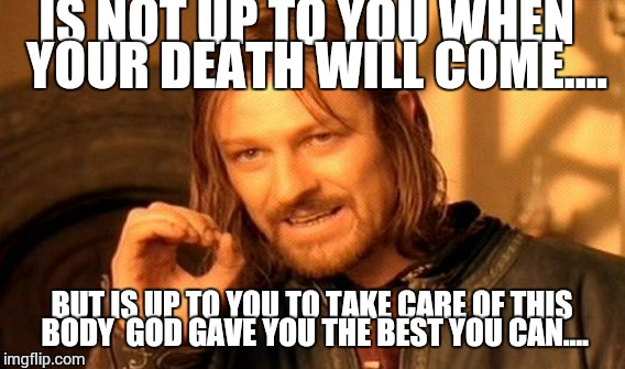 One Does Not Simply Meme | IS NOT UP TO YOU WHEN  YOUR DEATH WILL COME.... BUT IS UP TO YOU TO TAKE CARE OF THIS BODY  GOD GAVE YOU THE BEST YOU CAN.... | image tagged in memes,one does not simply | made w/ Imgflip meme maker