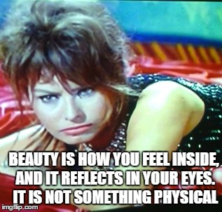 BEAUTY IS HOW YOU FEEL INSIDE, AND IT REFLECTS IN YOUR EYES. IT IS NOT SOMETHING PHYSICAL | made w/ Imgflip meme maker