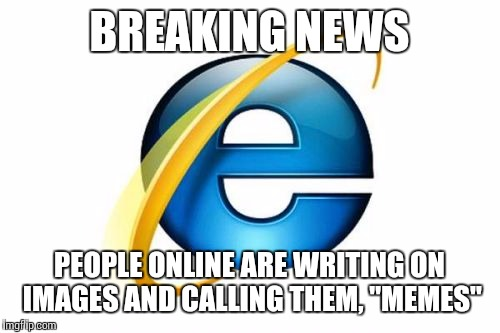 "Internet Explorer Meme | BREAKING NEWS PEOPLE ONLINE ARE WRITING ON IMAGES AND CALLING THEM, ""MEMES"" 