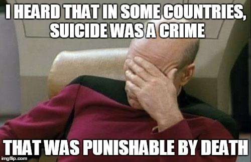 Anyone understand why that's a bad rule? | I HEARD THAT IN SOME COUNTRIES, SUICIDE WAS A CRIME THAT WAS PUNISHABLE BY DEATH | image tagged in memes,captain picard facepalm | made w/ Imgflip meme maker