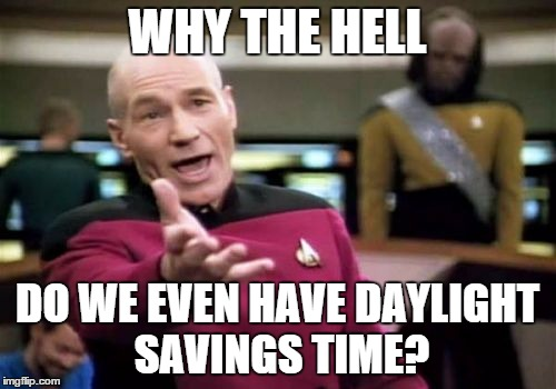 Picard Wtf Meme | WHY THE HELL DO WE EVEN HAVE DAYLIGHT SAVINGS TIME? | image tagged in memes,picard wtf | made w/ Imgflip meme maker