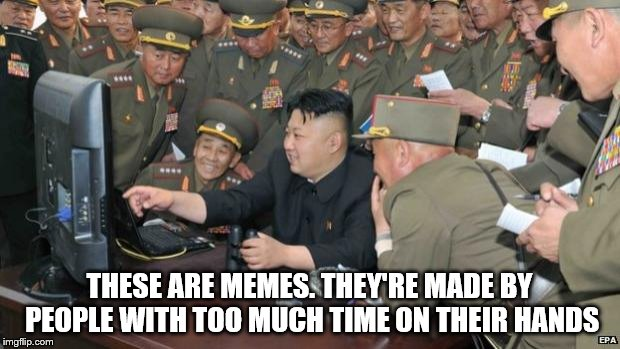 Meme, memes everywhere | THESE ARE MEMES. THEY'RE MADE BY PEOPLE WITH TOO MUCH TIME ON THEIR HANDS | image tagged in north koreans discover lolcats,kim jong un,north korea | made w/ Imgflip meme maker