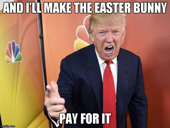 Trump Yelling | AND I'LL MAKE THE EASTER BUNNY PAY FOR IT | image tagged in trump yelling | made w/ Imgflip meme maker