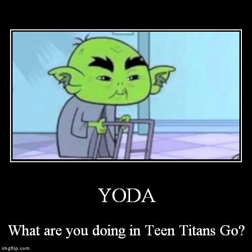 This is weird | YODA | What are you doing in Teen Titans Go? | image tagged in funny,demotivationals,teen titans go | made w/ Imgflip demotivational maker