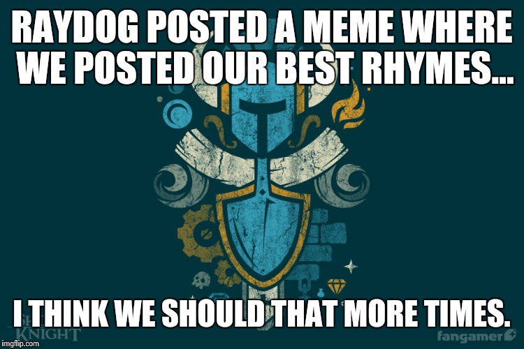 Remember Raydog's game? Keep it alive. | RAYDOG POSTED A MEME WHERE WE POSTED OUR BEST RHYMES... I THINK WE SHOULD THAT MORE TIMES. | image tagged in shovelry,funny,raydog,memes,rhymes | made w/ Imgflip meme maker