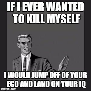 Kill Yourself Guy Meme | IF I EVER WANTED TO KILL MYSELF I WOULD JUMP OFF OF YOUR EGO AND LAND ON YOUR IQ | image tagged in memes,kill yourself guy | made w/ Imgflip meme maker