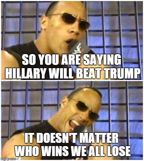 The Rock It Doesnt Matter | SO YOU ARE SAYING HILLARY WILL BEAT TRUMP IT DOESN'T MATTER WHO WINS WE ALL LOSE | image tagged in memes,the rock it doesnt matter | made w/ Imgflip meme maker