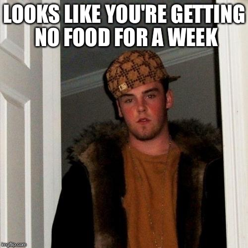 Scumbag Steve Meme | LOOKS LIKE YOU'RE GETTING NO FOOD FOR A WEEK | image tagged in memes,scumbag steve | made w/ Imgflip meme maker