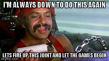 Cheech | I'M ALWAYS DOWN TO DO THIS AGAIN LETS FIRE UP THIS JOINT AND LET THE GAMES BEGIN | image tagged in cheech | made w/ Imgflip meme maker