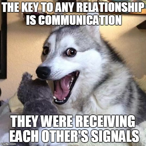 THE KEY TO ANY RELATIONSHIP IS COMMUNICATION THEY WERE RECEIVING EACH OTHER'S SIGNALS | made w/ Imgflip meme maker