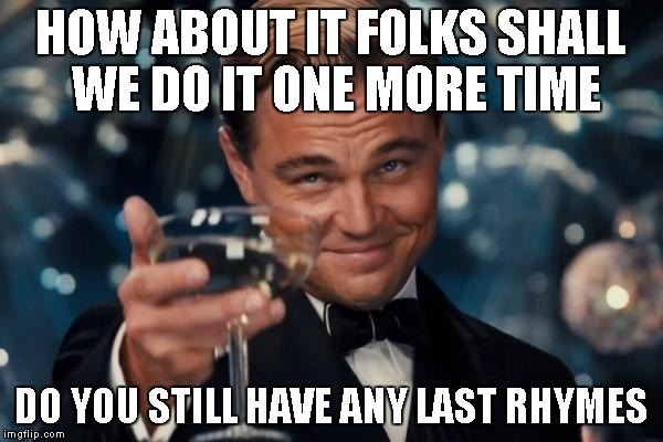 Leonardo Dicaprio Cheers Meme | HOW ABOUT IT FOLKS SHALL WE DO IT ONE MORE TIME DO YOU STILL HAVE ANY LAST RHYMES | image tagged in memes,leonardo dicaprio cheers | made w/ Imgflip meme maker