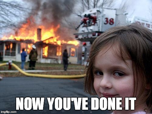 Disaster Girl Meme | NOW YOU'VE DONE IT | image tagged in memes,disaster girl | made w/ Imgflip meme maker
