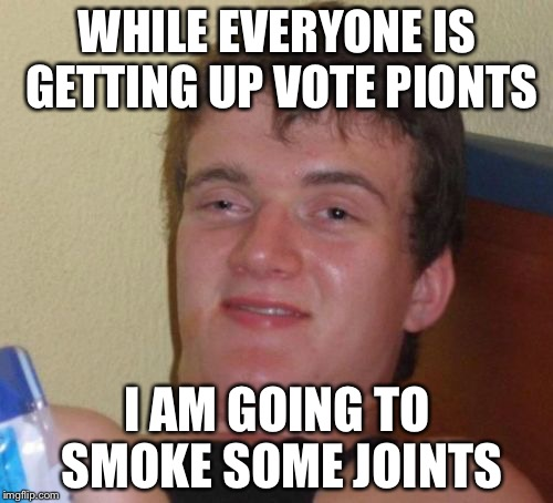 10 Guy Meme | WHILE EVERYONE IS GETTING UP VOTE PIONTS I AM GOING TO SMOKE SOME JOINTS | image tagged in memes,10 guy | made w/ Imgflip meme maker