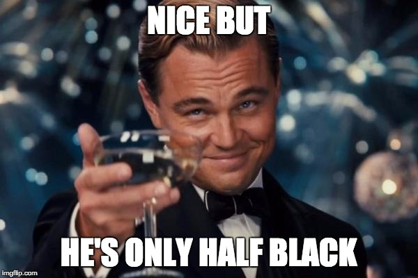Leonardo Dicaprio Cheers Meme | NICE BUT HE'S ONLY HALF BLACK | image tagged in memes,leonardo dicaprio cheers | made w/ Imgflip meme maker