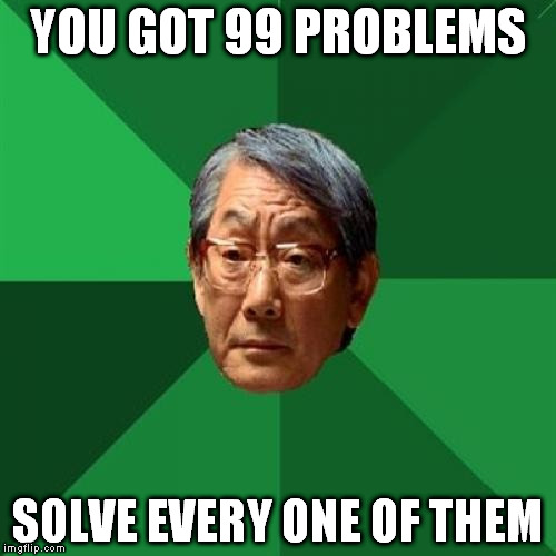 High Expectations Asian Father Meme | YOU GOT 99 PROBLEMS SOLVE EVERY ONE OF THEM | image tagged in memes,high expectations asian father | made w/ Imgflip meme maker