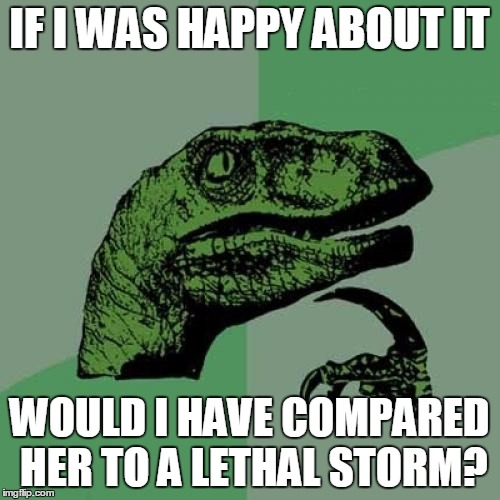 Philosoraptor Meme | IF I WAS HAPPY ABOUT IT WOULD I HAVE COMPARED HER TO A LETHAL STORM? | image tagged in memes,philosoraptor | made w/ Imgflip meme maker
