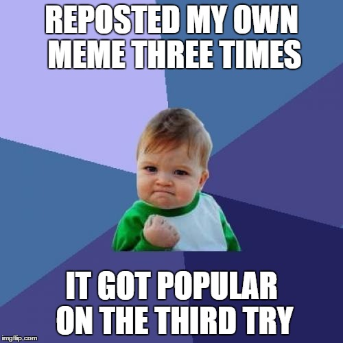 Success Kid Meme | REPOSTED MY OWN MEME THREE TIMES IT GOT POPULAR ON THE THIRD TRY | image tagged in memes,success kid | made w/ Imgflip meme maker