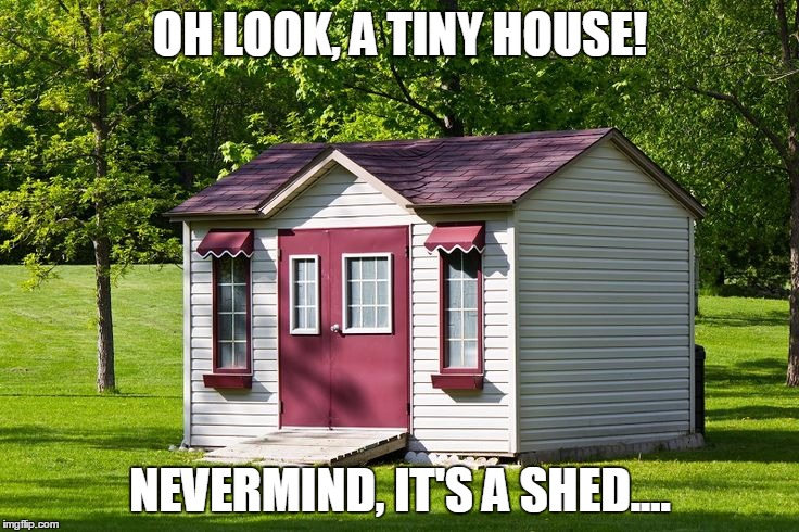 OH LOOK, A TINY HOUSE! NEVERMIND, IT'S A SHED.... | image tagged in tiny house,nevermind,look,shed | made w/ Imgflip meme maker