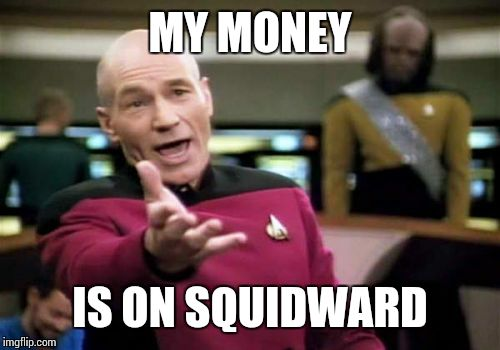 Picard Wtf Meme | MY MONEY IS ON SQUIDWARD | image tagged in memes,picard wtf | made w/ Imgflip meme maker