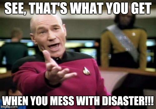 Picard Wtf Meme | SEE, THAT'S WHAT YOU GET WHEN YOU MESS WITH DISASTER!!! | image tagged in memes,picard wtf | made w/ Imgflip meme maker