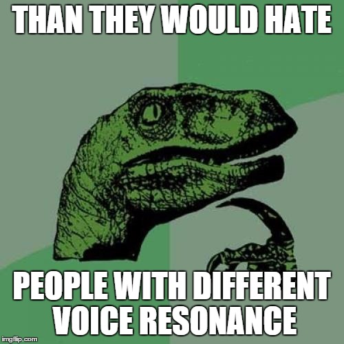 Philosoraptor Meme | THAN THEY WOULD HATE PEOPLE WITH DIFFERENT VOICE RESONANCE | image tagged in memes,philosoraptor | made w/ Imgflip meme maker