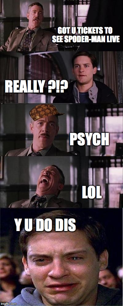 Peter Parker Cry | GOT U TICKETS TO SEE SPODER-MAN LIVE REALLY ?!? PSYCH LOL Y U DO DIS | image tagged in memes,peter parker cry,scumbag | made w/ Imgflip meme maker