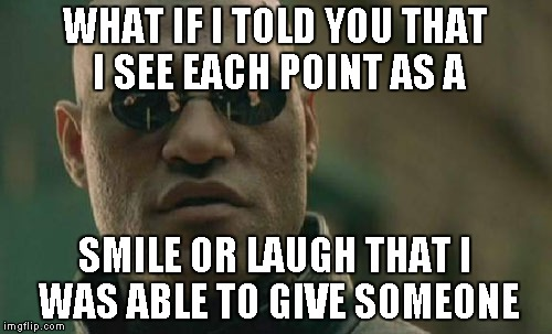 Matrix Morpheus Meme | WHAT IF I TOLD YOU THAT I SEE EACH POINT AS A SMILE OR LAUGH THAT I WAS ABLE TO GIVE SOMEONE | image tagged in memes,matrix morpheus | made w/ Imgflip meme maker
