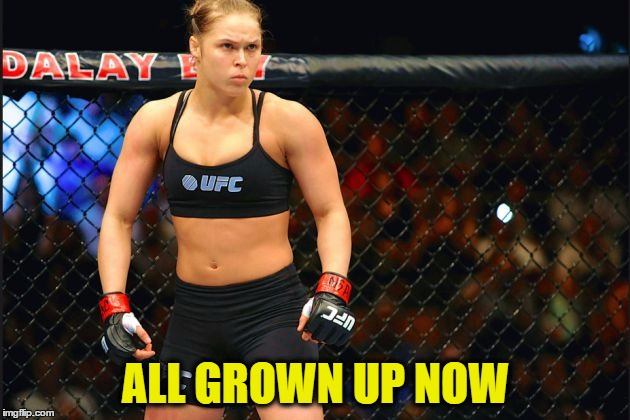 mma ronda rousey | ALL GROWN UP NOW | image tagged in mma ronda rousey | made w/ Imgflip meme maker