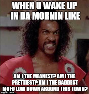 Sho Nuff in da Mornin | WHEN U WAKE UP IN DA MORNIN LIKE AM I THE MEANEST? AM I THE PRETTIEST? AM I THE BADDEST MOFO LOW DOWN AROUND THIS TOWN? | image tagged in morning,wake up | made w/ Imgflip meme maker