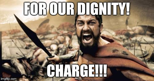 Sparta Leonidas Meme | FOR OUR DIGNITY! CHARGE!!! | image tagged in memes,sparta leonidas | made w/ Imgflip meme maker