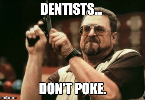 Am I The Only One Around Here Meme | DENTISTS... DON'T POKE. | image tagged in memes,am i the only one around here | made w/ Imgflip meme maker