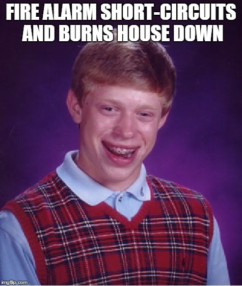 Bad Luck Brian Meme | FIRE ALARM SHORT-CIRCUITS AND BURNS HOUSE DOWN | image tagged in memes,bad luck brian | made w/ Imgflip meme maker
