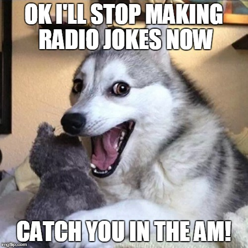 OK I'LL STOP MAKING RADIO JOKES NOW CATCH YOU IN THE AM! | made w/ Imgflip meme maker
