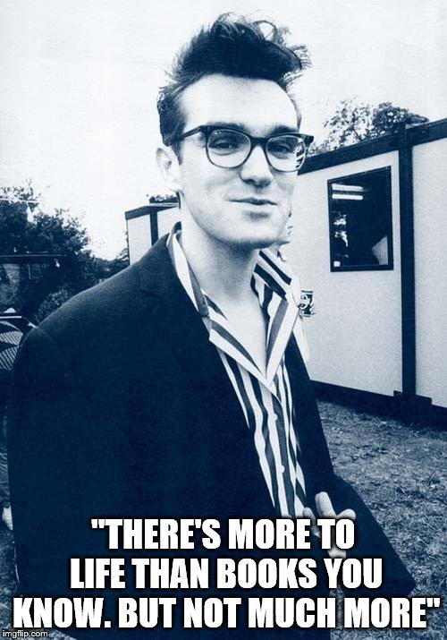 "morrissey | ""THERE'S MORE TO LIFE THAN BOOKS YOU KNOW. BUT NOT MUCH MORE"" 