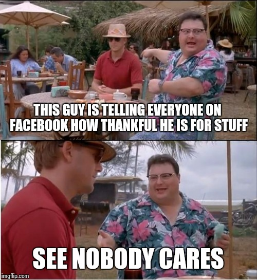 See Nobody Cares Meme | THIS GUY IS TELLING EVERYONE ON FACEBOOK HOW THANKFUL HE IS FOR STUFF SEE NOBODY CARES | image tagged in memes,see nobody cares | made w/ Imgflip meme maker