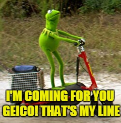 I'M COMING FOR YOU GEICO! THAT'S MY LINE | made w/ Imgflip meme maker