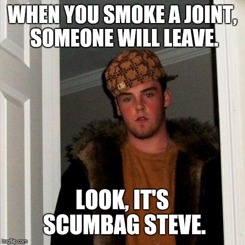 Scumbag Steve Meme | WHEN YOU SMOKE A JOINT, SOMEONE WILL LEAVE. LOOK, IT'S SCUMBAG STEVE. | image tagged in memes,scumbag steve | made w/ Imgflip meme maker