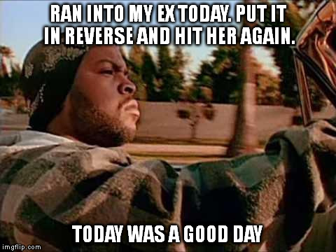 I wasn't texting! I was taking pictures. | RAN INTO MY EX TODAY. PUT IT IN REVERSE AND HIT HER AGAIN. TODAY WAS A GOOD DAY | image tagged in memes,today was a good day | made w/ Imgflip meme maker
