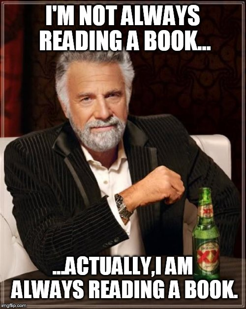 The Most Interesting Man In The World Meme | I'M NOT ALWAYS READING A BOOK... ...ACTUALLY,I AM ALWAYS READING A BOOK. | image tagged in memes,the most interesting man in the world | made w/ Imgflip meme maker