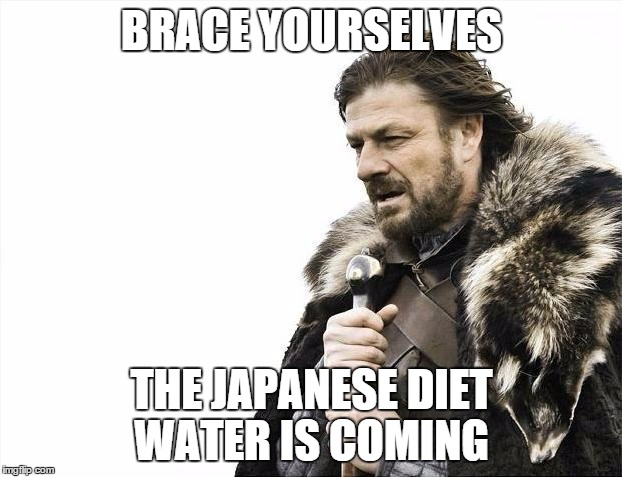 Brace Yourselves X is Coming Meme | BRACE YOURSELVES THE JAPANESE DIET WATER IS COMING | image tagged in memes,brace yourselves x is coming | made w/ Imgflip meme maker