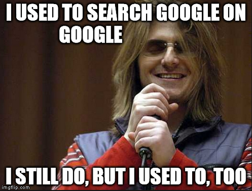 I still do | I USED TO SEARCH GOOGLE ON GOOGLE I STILL DO, BUT I USED TO, TOO | image tagged in mitch hedberg,google | made w/ Imgflip meme maker