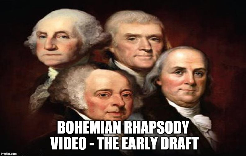 I concur...fat bottomed girls do make the rocking world go round | BOHEMIAN RHAPSODY VIDEO - THE EARLY DRAFT | image tagged in bohemian rhapsody,founding fathers,queen | made w/ Imgflip meme maker