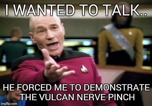 Picard Wtf Meme | I WANTED TO TALK.. HE FORCED ME TO DEMONSTRATE THE VULCAN NERVE PINCH | image tagged in memes,picard wtf | made w/ Imgflip meme maker